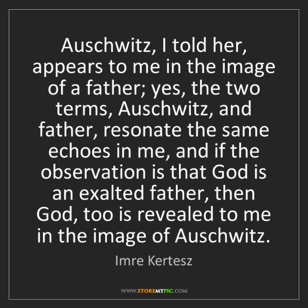 Imre Kertesz: Auschwitz, I told her, appears to me in the image of...