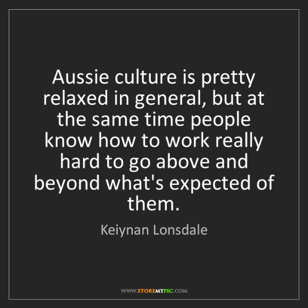 Keiynan Lonsdale: Aussie culture is pretty relaxed in general, but at the...