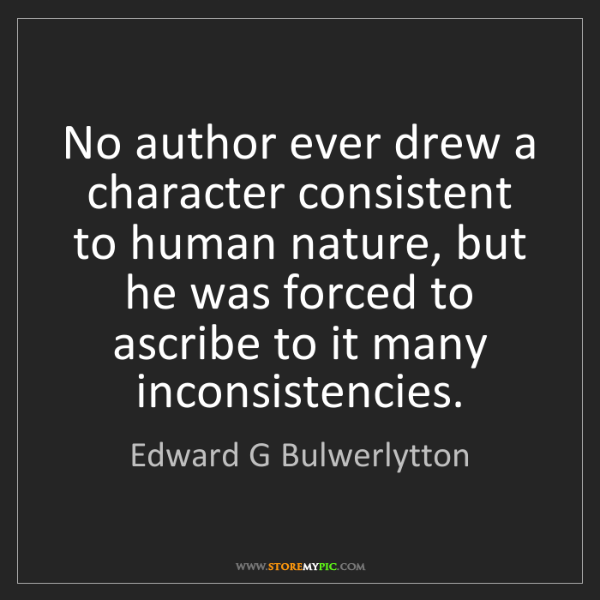 Edward G Bulwerlytton: No author ever drew a character consistent to human nature,...