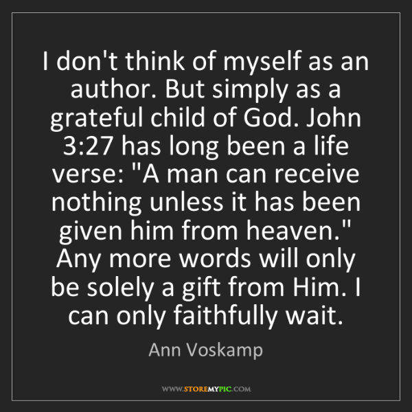 Ann Voskamp: I don't think of myself as an author. But simply as a...