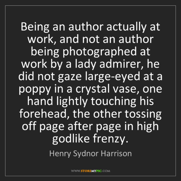 Henry Sydnor Harrison: Being an author actually at work, and not an author being...
