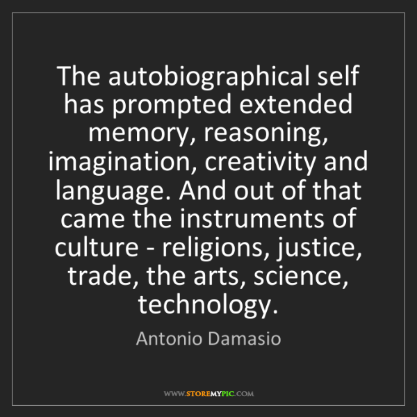 Antonio Damasio: The autobiographical self has prompted extended memory,...