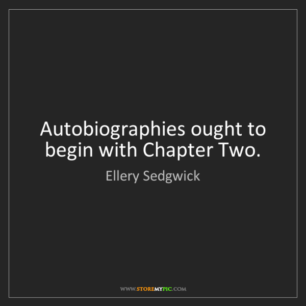 Ellery Sedgwick: Autobiographies ought to begin with Chapter Two.