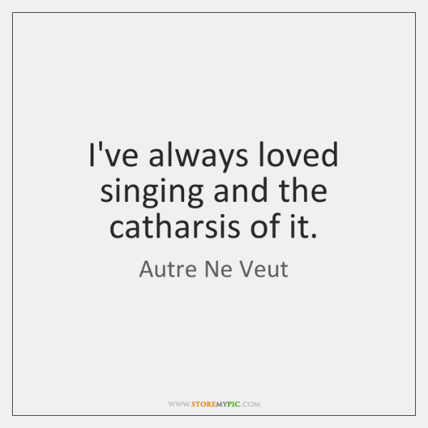 I've always loved singing and the catharsis of it.