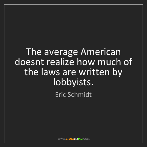 Eric Schmidt: The average American doesnt realize how much of the laws...