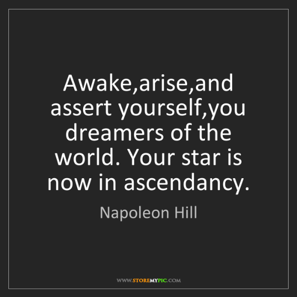 Napoleon Hill: Awake,arise,and assert yourself,you dreamers of the world....