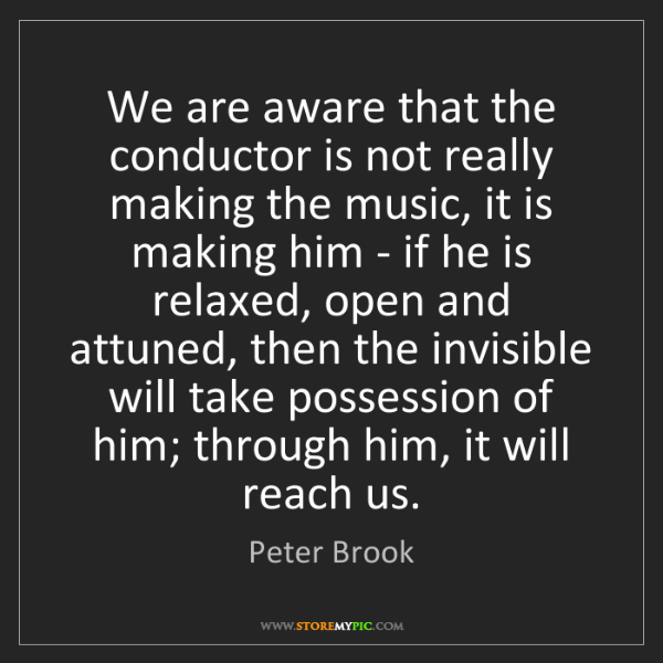 Peter Brook: We are aware that the conductor is not really making...