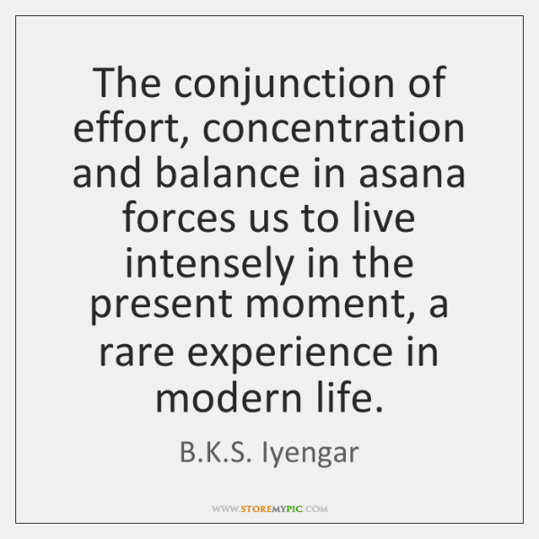 The conjunction of effort, concentration and balance in asana forces us to ...