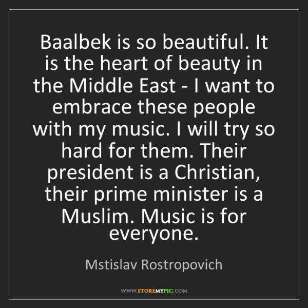 Mstislav Rostropovich: Baalbek is so beautiful. It is the heart of beauty in...