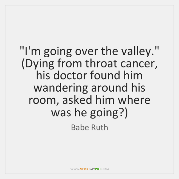 """I'm going over the valley."" (Dying from throat cancer, his doctor found ..."