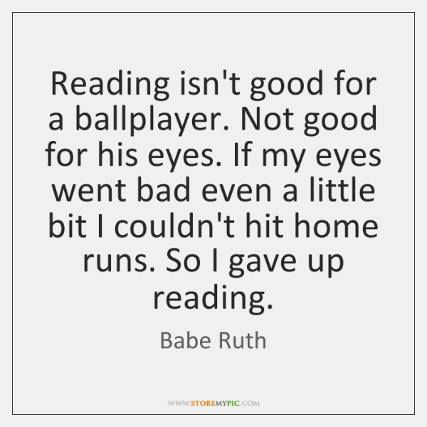 Reading isn't good for a ballplayer. Not good for his eyes. If ...