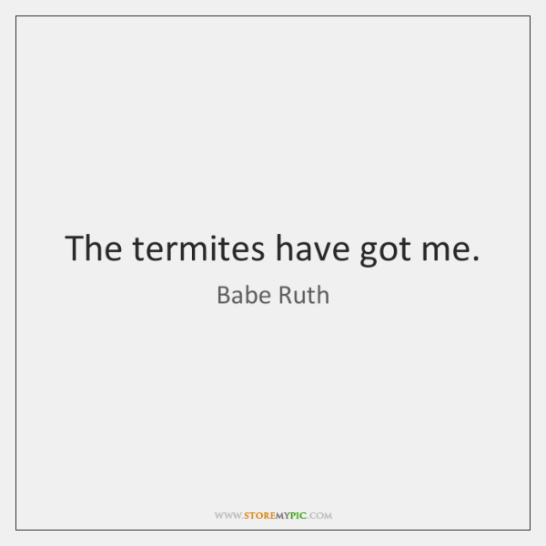 The termites have got me.