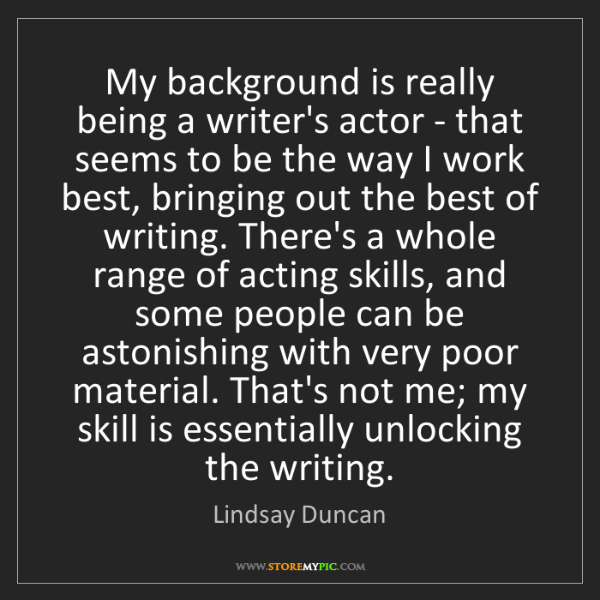 Lindsay Duncan: My background is really being a writer's actor - that...