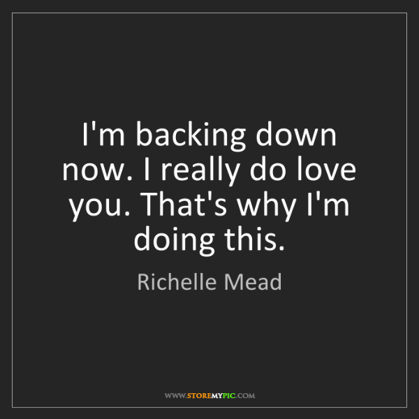 Richelle Mead: I'm backing down now. I really do love you. That's why...