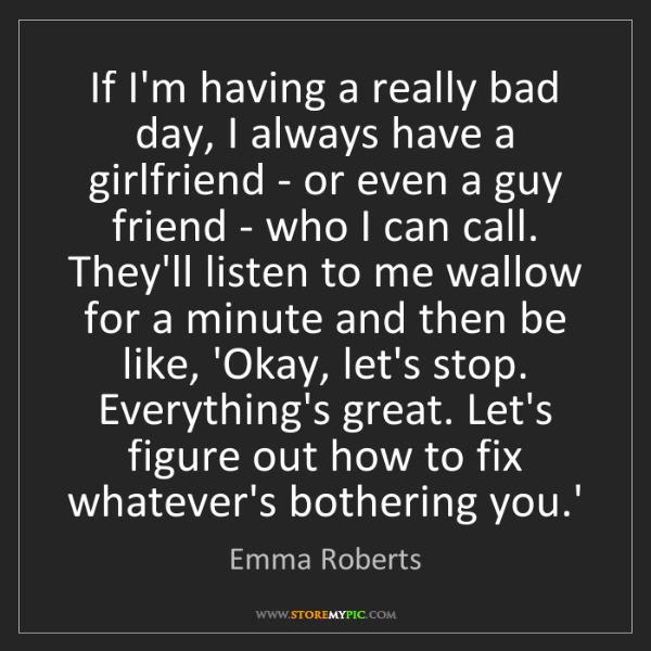 Emma Roberts: If I'm having a really bad day, I always have a girlfriend...