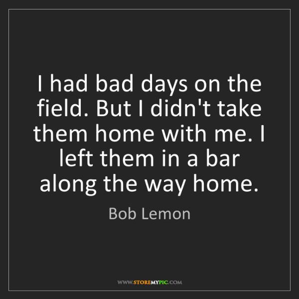 Bob Lemon: I had bad days on the field. But I didn't take them home...