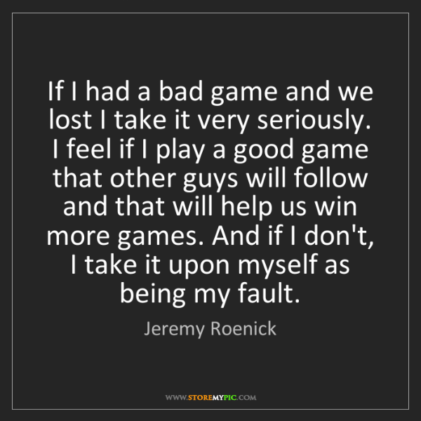 Jeremy Roenick: If I had a bad game and we lost I take it very seriously....