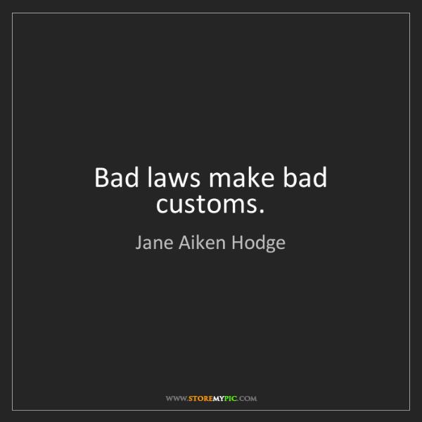 Jane Aiken Hodge: Bad laws make bad customs.