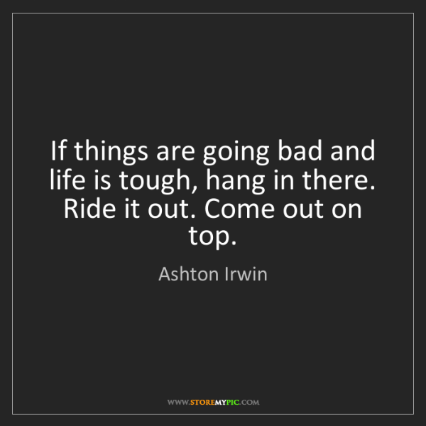 Ashton Irwin: If things are going bad and life is tough, hang in there....