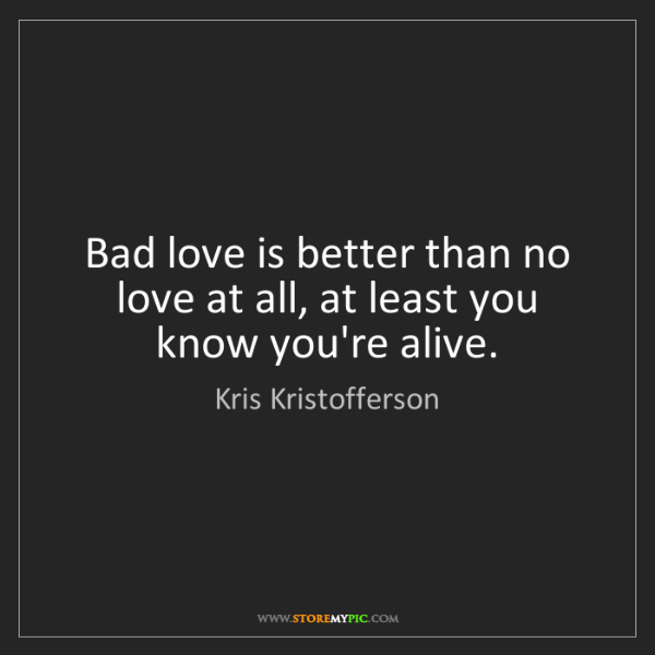 Kris Kristofferson: Bad love is better than no love at all, at least you...