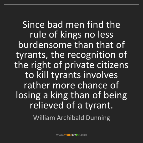 William Archibald Dunning: Since bad men find the rule of kings no less burdensome...