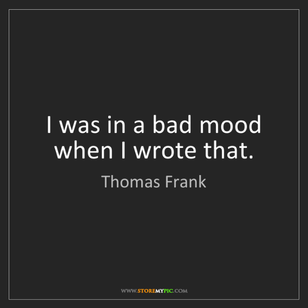 Thomas Frank: I was in a bad mood when I wrote that.