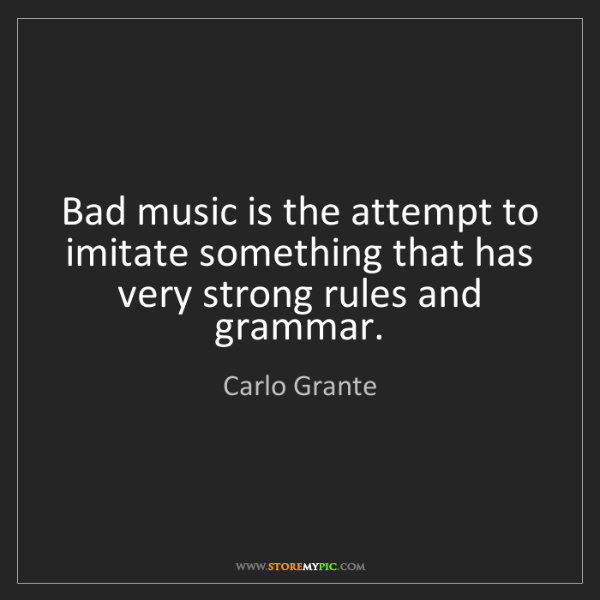 Carlo Grante: Bad music is the attempt to imitate something that has...