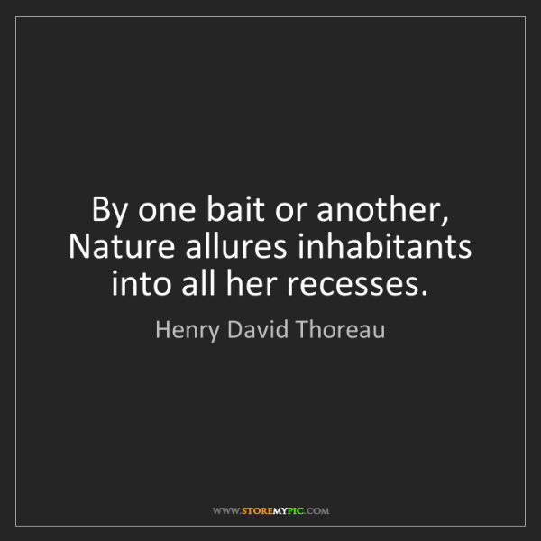 Henry David Thoreau: By one bait or another, Nature allures inhabitants into...