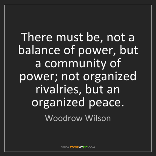 Woodrow Wilson: There must be, not a balance of power, but a community...