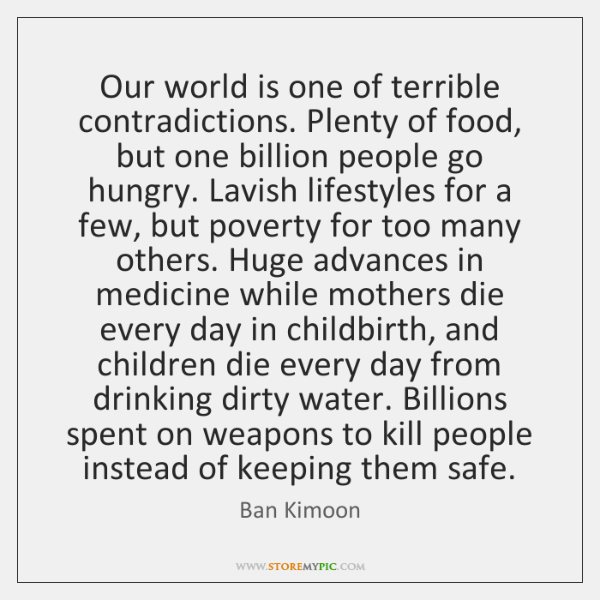 Our world is one of terrible contradictions. Plenty of food, but one ...