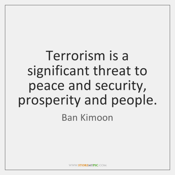 Terrorism is a significant threat to peace and security, prosperity and people.