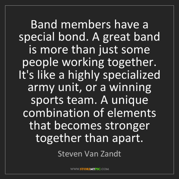 Steven Van Zandt: Band members have a special bond. A great band is more...