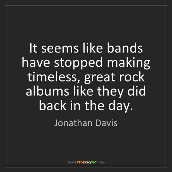 Jonathan Davis: It seems like bands have stopped making timeless, great...