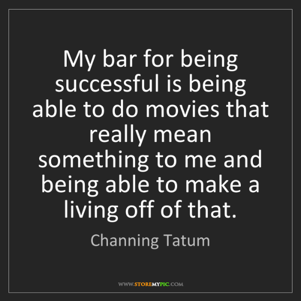 Channing Tatum: My bar for being successful is being able to do movies...