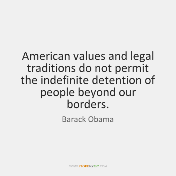 American values and legal traditions do not permit the indefinite detention of ...