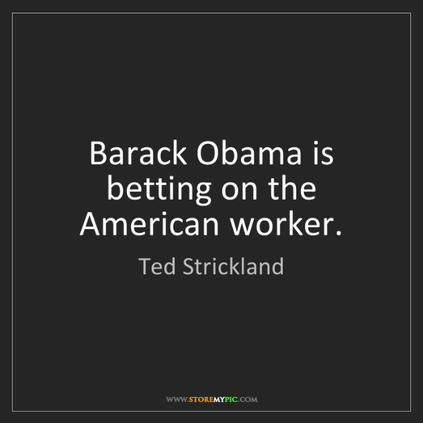 Ted Strickland: Barack Obama is betting on the American worker.