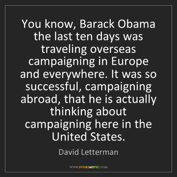 David Letterman: You know, Barack Obama the last ten days was traveling...