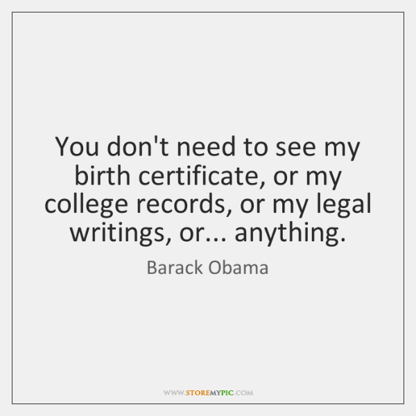 You don't need to see my birth certificate, or my college records, ...