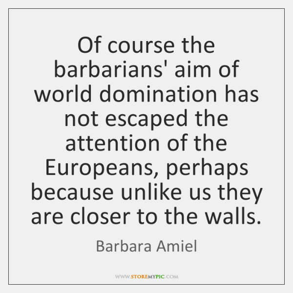 Of course the barbarians' aim of world domination has not escaped the ...