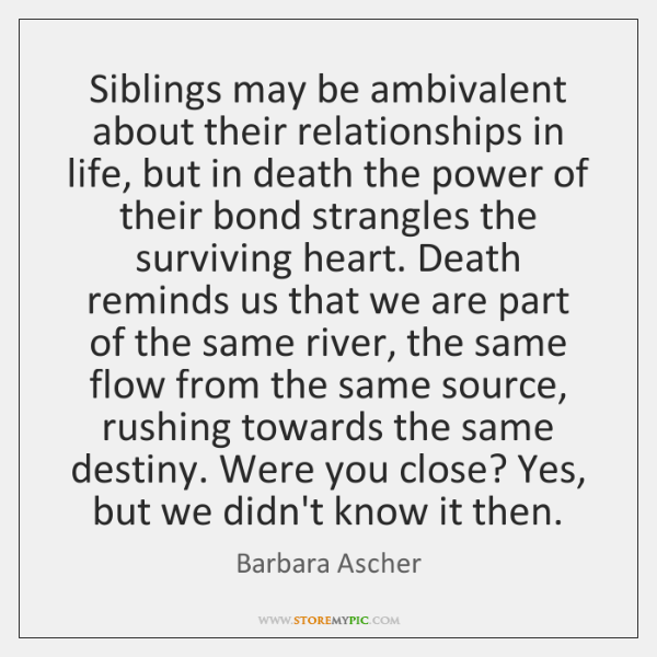 Siblings may be ambivalent about their relationships in life, but in death ...