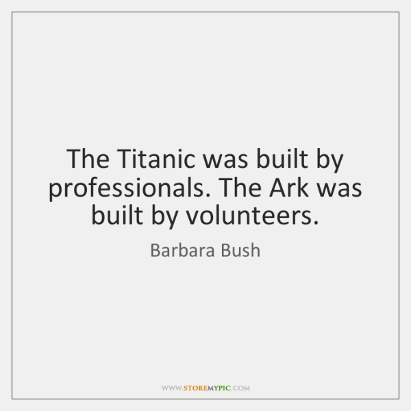 The Titanic was built by professionals. The Ark was built by volunteers.