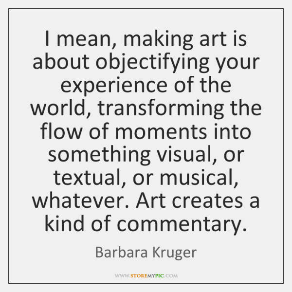 I mean, making art is about objectifying your experience of the world, ...