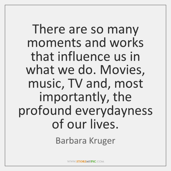 There are so many moments and works that influence us in what ...