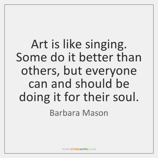 Art is like singing. Some do it better than others, but everyone ...