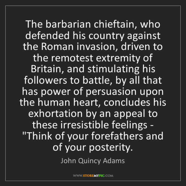 John Quincy Adams: The barbarian chieftain, who defended his country against...