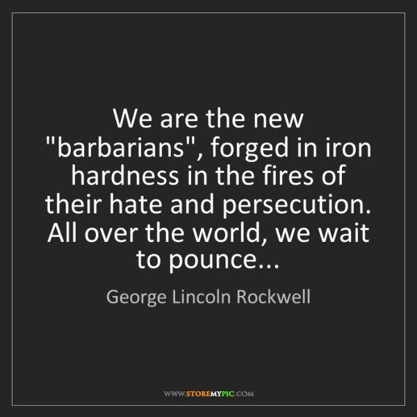 """George Lincoln Rockwell: We are the new """"barbarians"""", forged in iron hardness..."""
