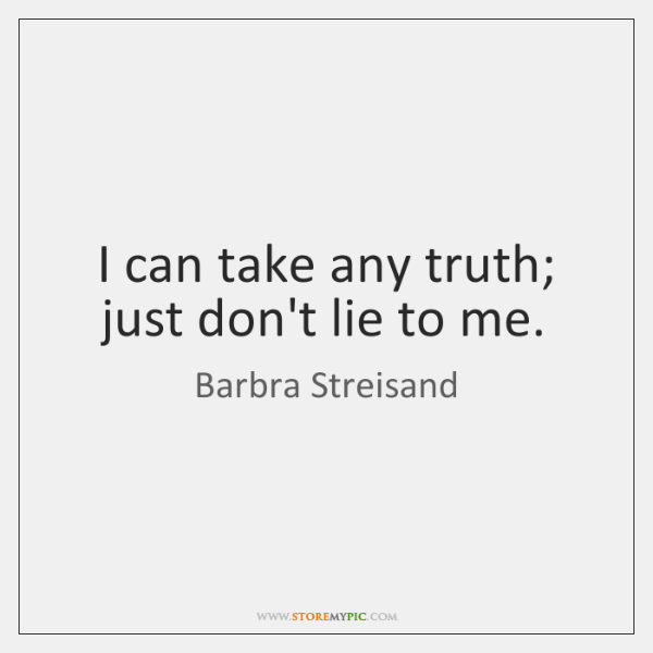 I can take any truth; just don't lie to me.