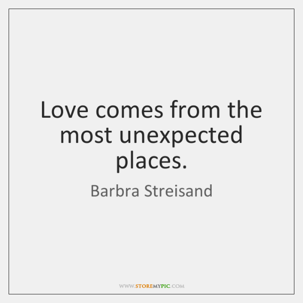 Love comes from the most unexpected places.