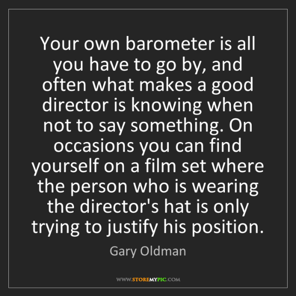 Gary Oldman: Your own barometer is all you have to go by, and often...