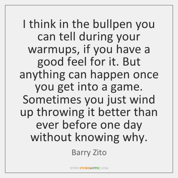 I think in the bullpen you can tell during your warmups, if ...